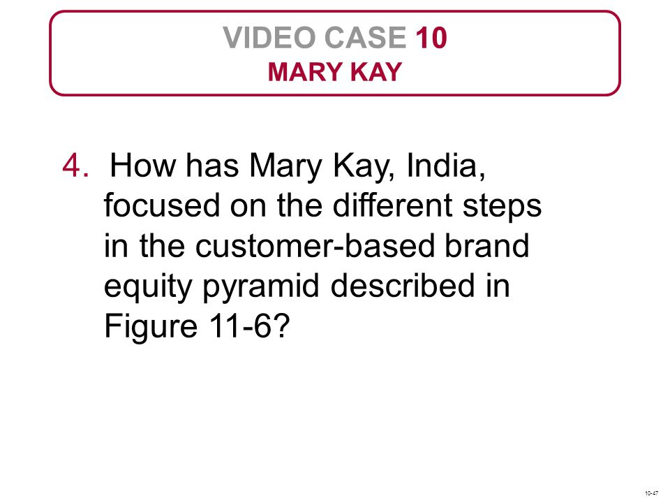 VIDEO CASE 10 MARY KAY 4. How has Mary Kay, India, focused on the different steps in the customer-based brand equity pyramid described in Figure 11-6?
