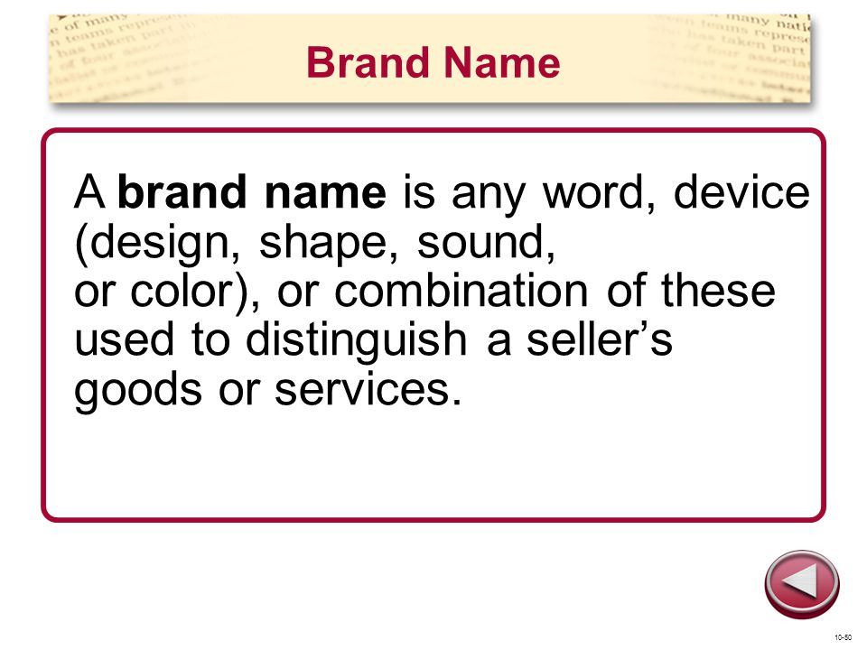 Brand Name A brand name is any word, device (design, shape, sound, or color), or combination of these used to distinguish a sellers goods or services.