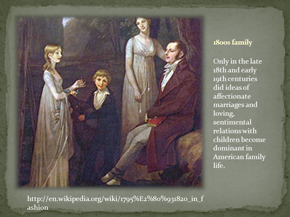 http://en.wikipedia.org/wiki/1795%E2%80%931820_in_f ashion Only in the late 18th and early 19th centuries did ideas of affectionate marriages and loving, sentimental relations with children become dominant in American family life.