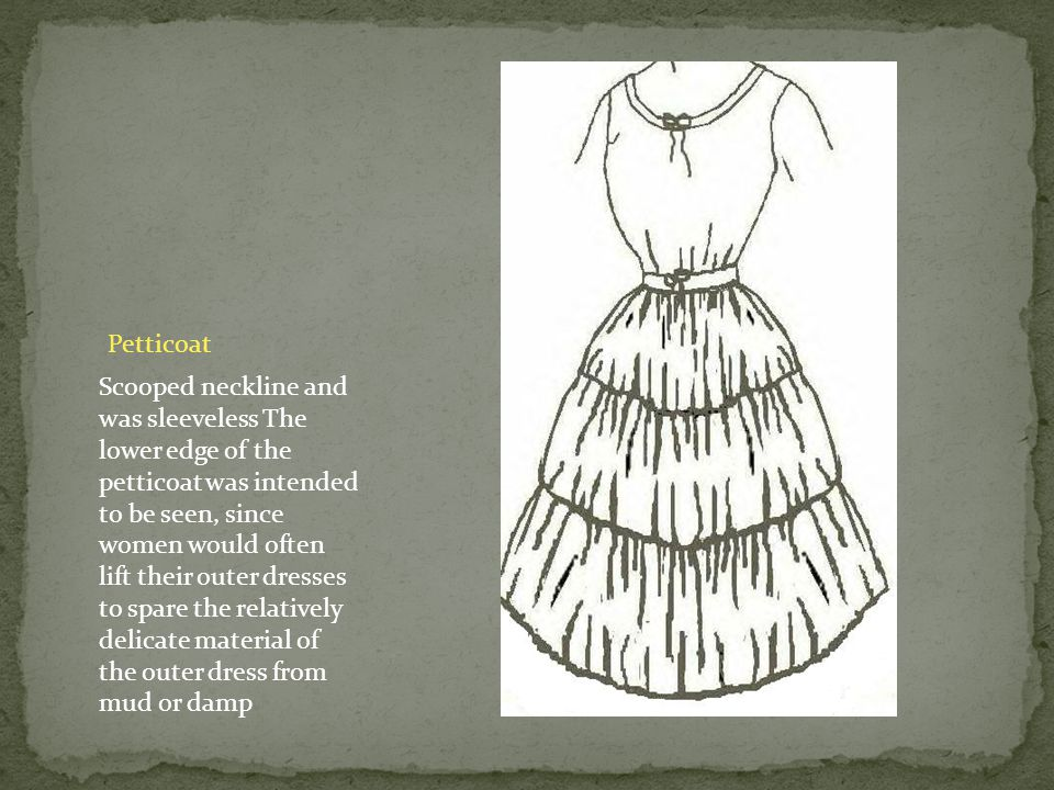 Petticoat Scooped neckline and was sleeveless The lower edge of the petticoat was intended to be seen, since women would often lift their outer dresses to spare the relatively delicate material of the outer dress from mud or damp