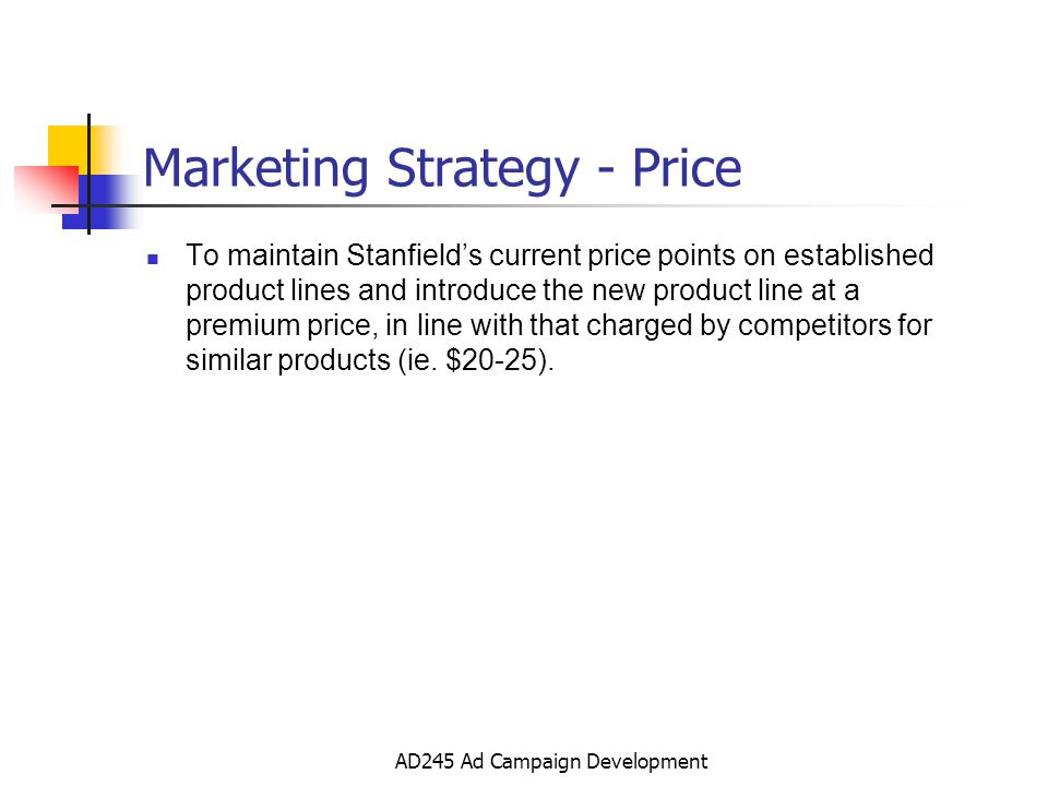 AD245 Ad Campaign Development Marketing Strategy - Price To maintain Stanfields current price points on established product lines and introduce the new product line at a premium price, in line with that charged by competitors for similar products (ie.