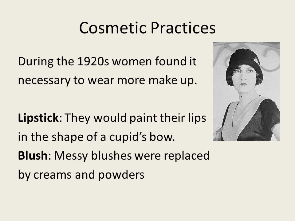 Cosmetic Practices During the 1920s women found it necessary to wear more make up. Lipstick: They would paint their lips in the shape of a cupids bow.