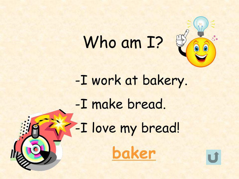 Who am I -I work at bakery. -I make bread. -I love my bread! baker
