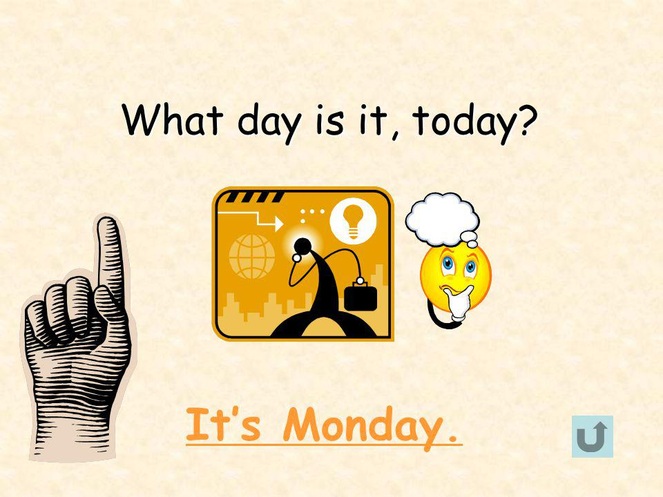 What day is it, today? Its Monday.