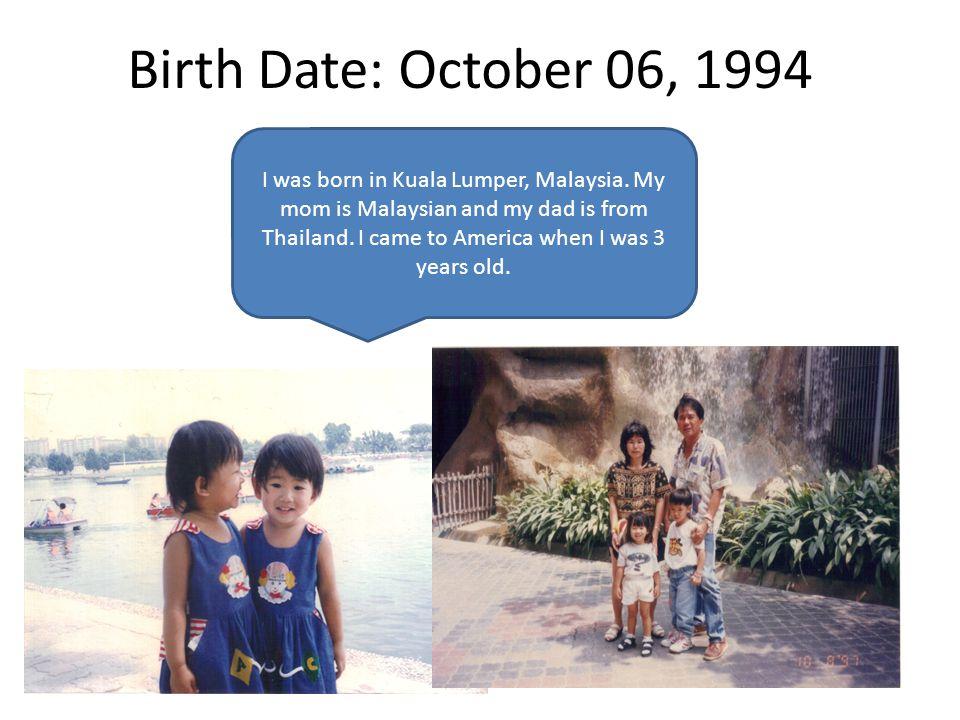 Birth Date: October 06, 1994 I was born in Kuala Lumper, Malaysia.