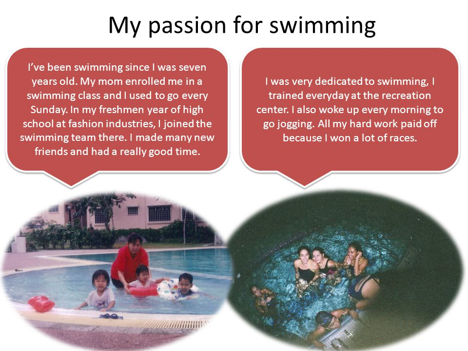 My passion for swimming Ive been swimming since I was seven years old.