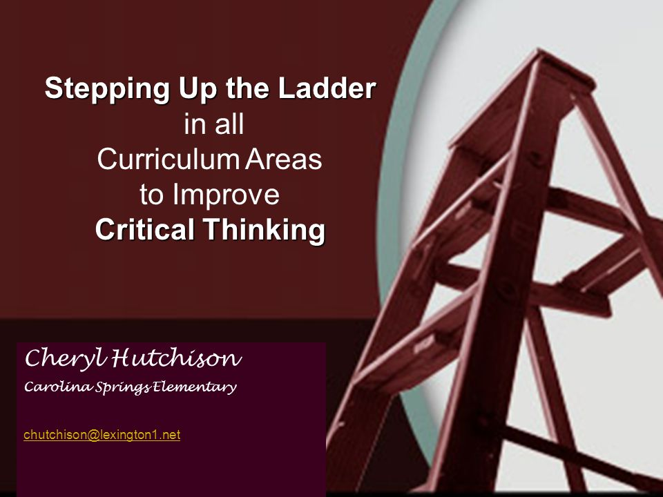 Stepping Up the Ladder in all Curriculum Areas to Improve Critical Thinking Cheryl Hutchison Carolina Springs Elementary chutchison@lexington1.net