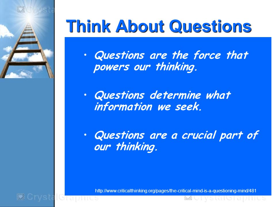 Think About Questions Questions are the force that powers our thinking.