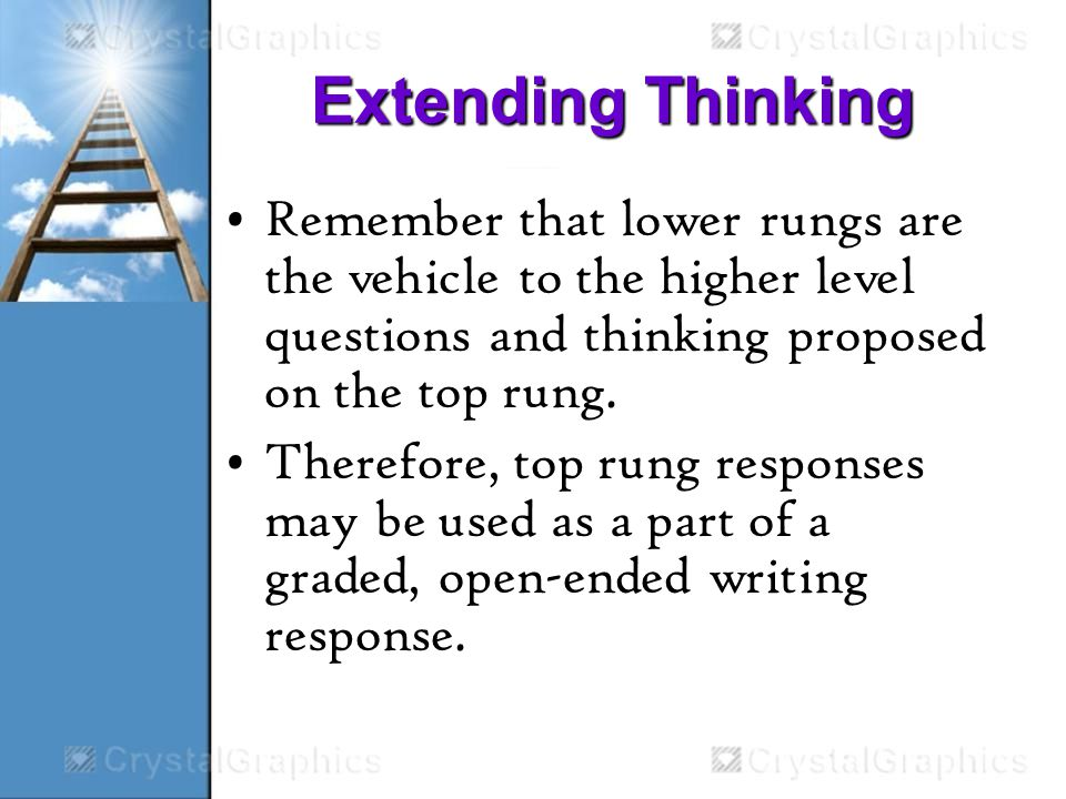 Extending Thinking Remember that lower rungs are the vehicle to the higher level questions and thinking proposed on the top rung.