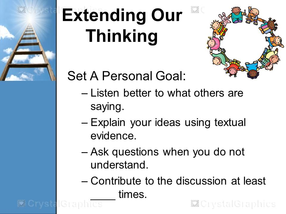 Extending Our Thinking Set A Personal Goal: –Listen better to what others are saying.