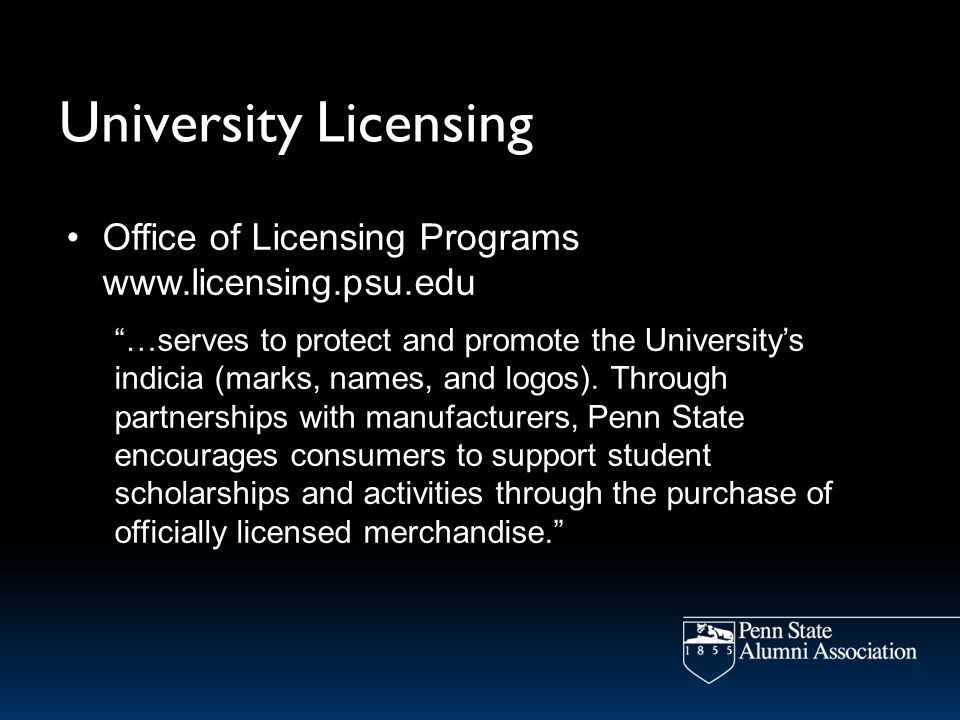 University Licensing Office of Licensing Programs www.licensing.psu.edu …serves to protect and promote the Universitys indicia (marks, names, and logos).
