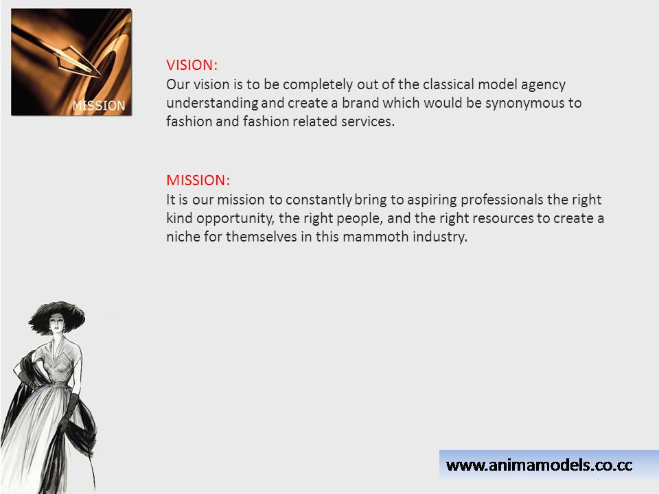 VISION: Our vision is to be completely out of the classical model agency understanding and create a brand which would be synonymous to fashion and fas