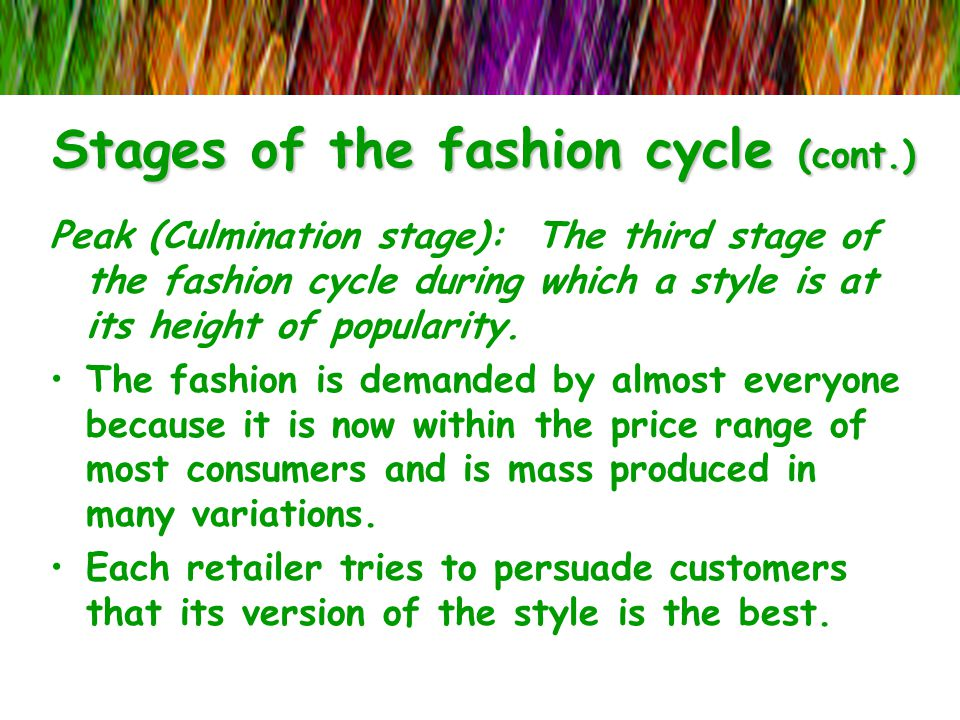 Stages of the fashion cycle (cont.) Peak (Culmination stage): The third stage of the fashion cycle during which a style is at its height of popularity