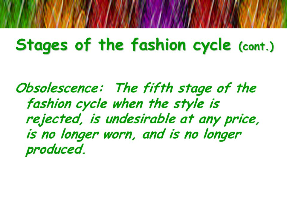 Stages of the fashion cycle (cont.) Obsolescence: The fifth stage of the fashion cycle when the style is rejected, is undesirable at any price, is no