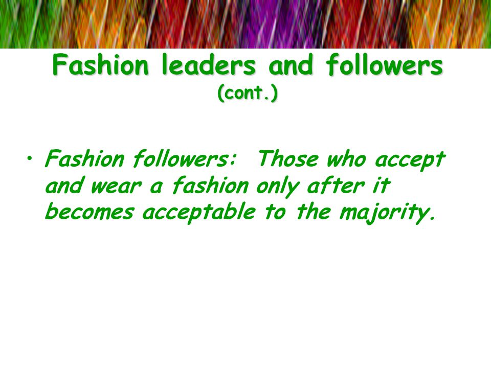 Fashion leaders and followers (cont.) Fashion followers: Those who accept and wear a fashion only after it becomes acceptable to the majority.