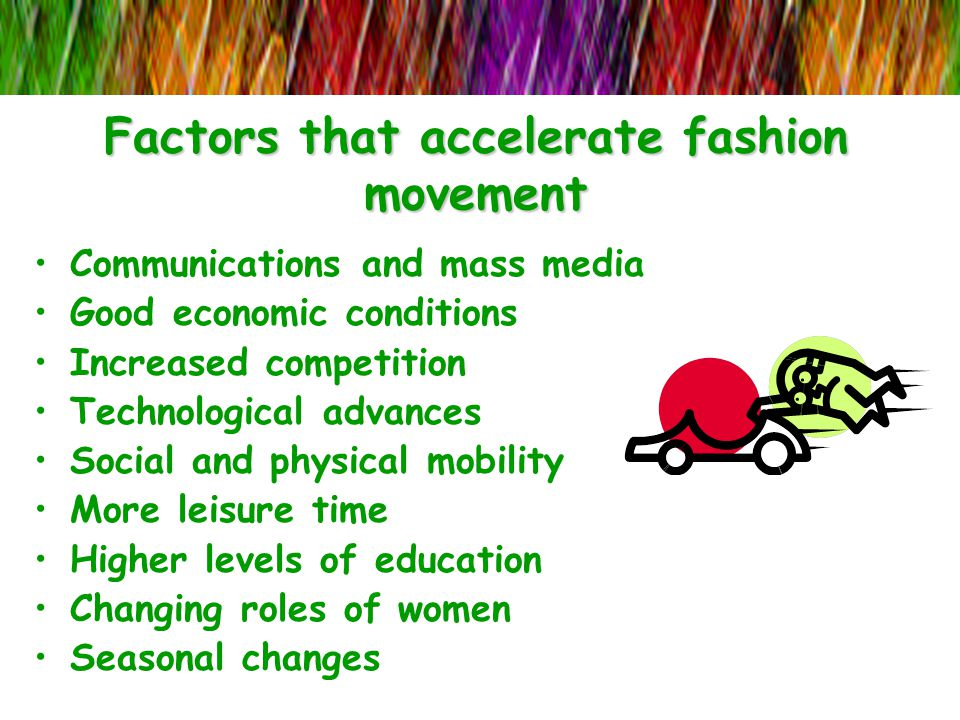 Factors that accelerate fashion movement Communications and mass media Good economic conditions Increased competition Technological advances Social an