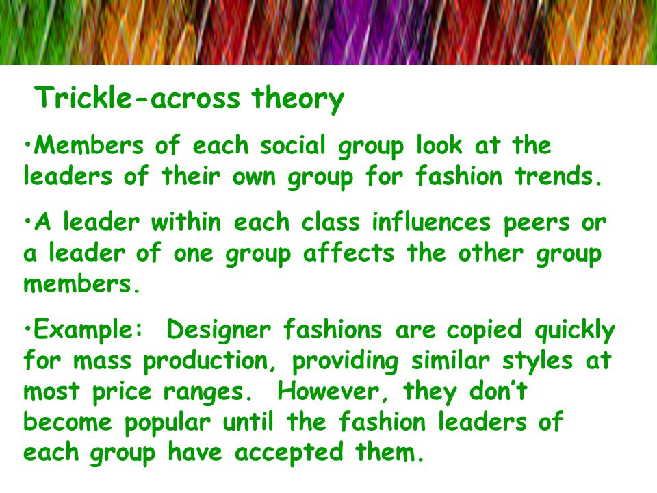 Trickle-across theory Members of each social group look at the leaders of their own group for fashion trends. A leader within each class influences pe