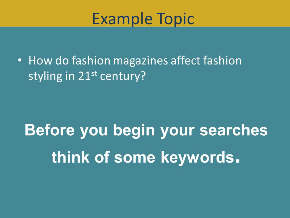 How do fashion magazines affect fashion styling in 21 st century? Before you begin your searches think of some keywords. Example Topic
