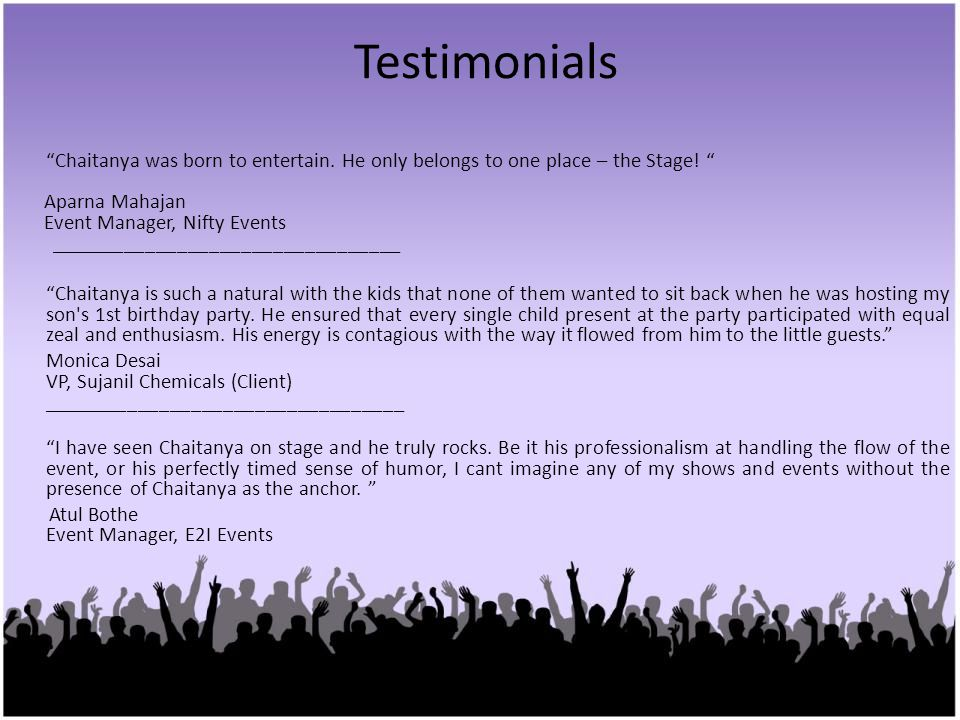 Testimonials Chaitanya was born to entertain. He only belongs to one place – the Stage! Aparna Mahajan Event Manager, Nifty Events ___________________