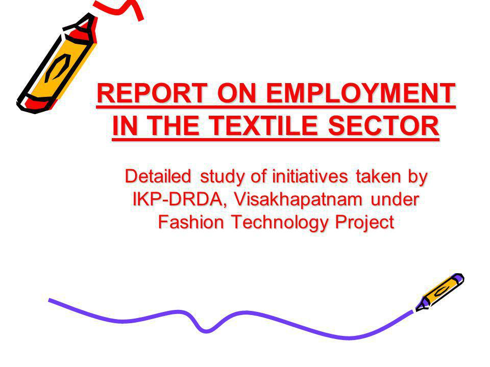 REPORT ON EMPLOYMENT IN THE TEXTILE SECTOR Detailed study of initiatives taken by IKP-DRDA, Visakhapatnam under Fashion Technology Project