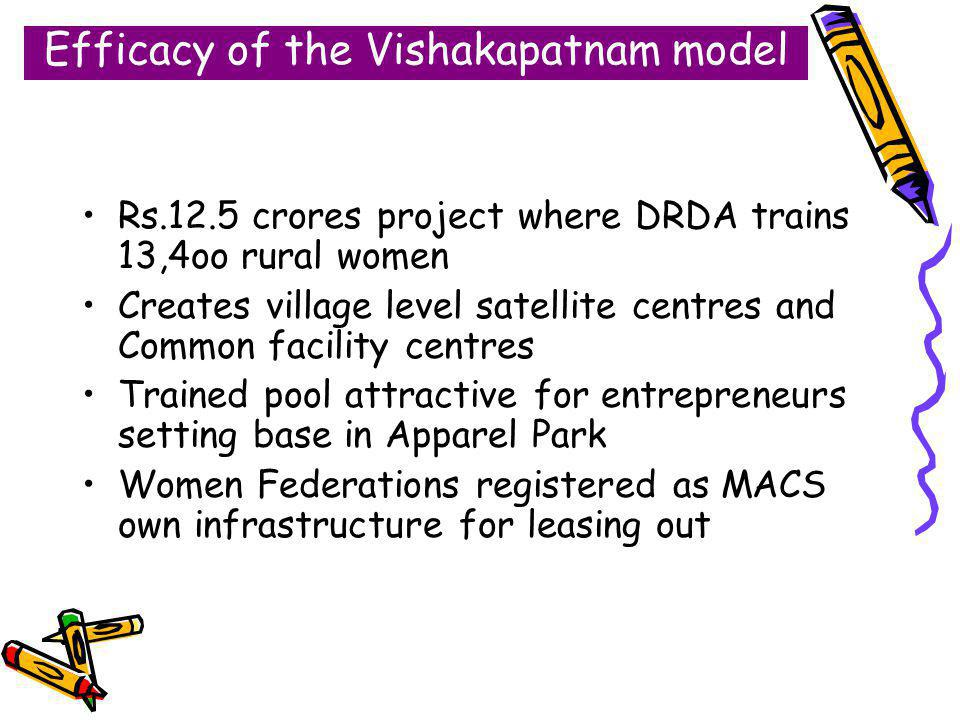 Efficacy of the Vishakapatnam model Rs.12.5 crores project where DRDA trains 13,4oo rural women Creates village level satellite centres and Common facility centres Trained pool attractive for entrepreneurs setting base in Apparel Park Women Federations registered as MACS own infrastructure for leasing out
