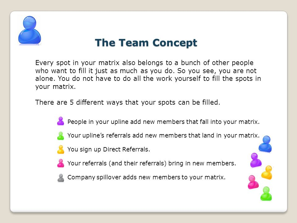 The Team Concept Every spot in your matrix also belongs to a bunch of other people who want to fill it just as much as you do. So you see, you are not