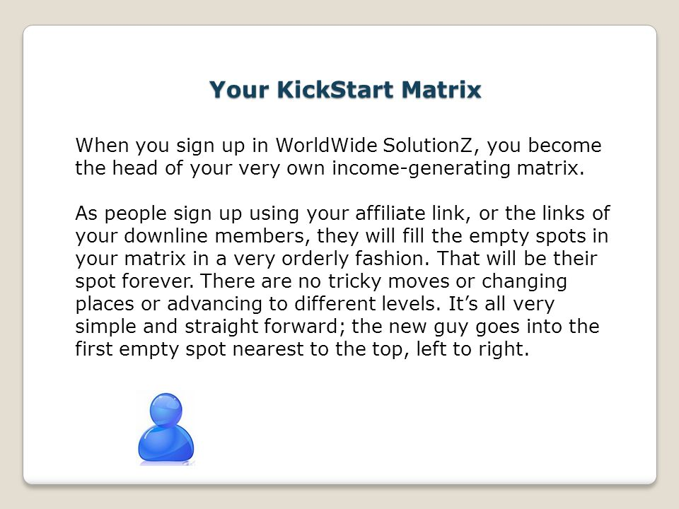 Your KickStart Matrix When you sign up in WorldWide SolutionZ, you become the head of your very own income-generating matrix. As people sign up using