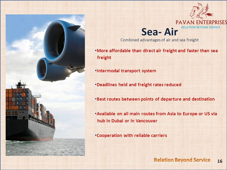 Sea- Air Combined advantages of air and sea freight More affordable than direct air freight and faster than sea freight Intermodal transport system Deadlines held and freight rates reduced Best routes between points of departure and destination Available on all main routes from Asia to Europe or US via hub in Dubai or in Vancouver Cooperation with reliable carriers 16