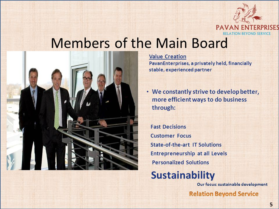 Members of the Main Board 5 Value Creation PavanEnterprises, a privately held, financially stable, experienced partner We constantly strive to develop
