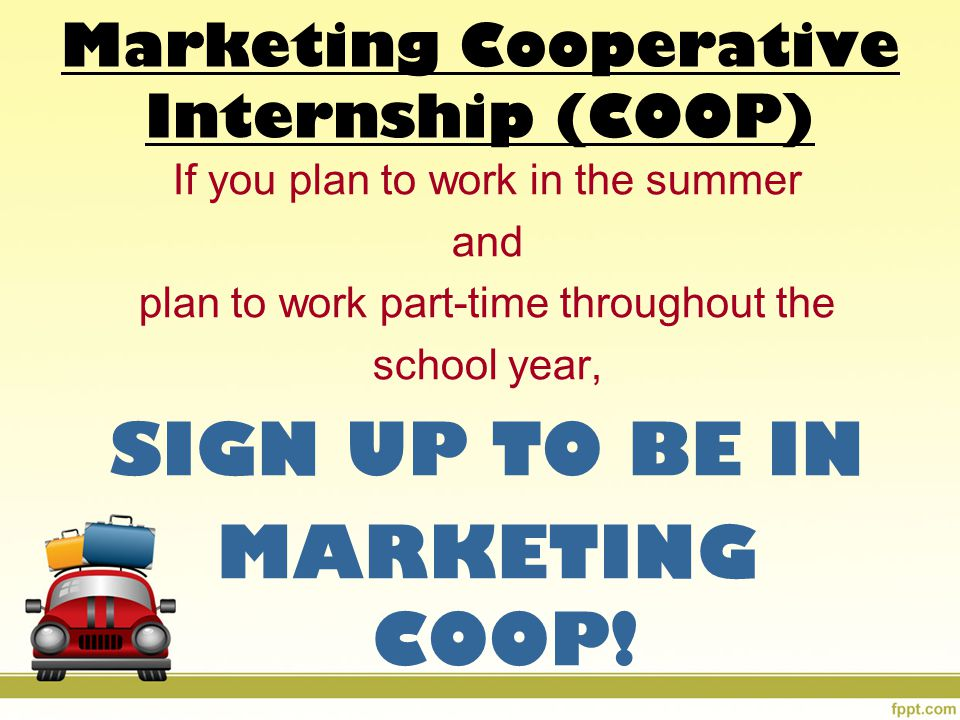 If you plan to work in the summer and plan to work part-time throughout the school year, SIGN UP TO BE IN MARKETING COOP.