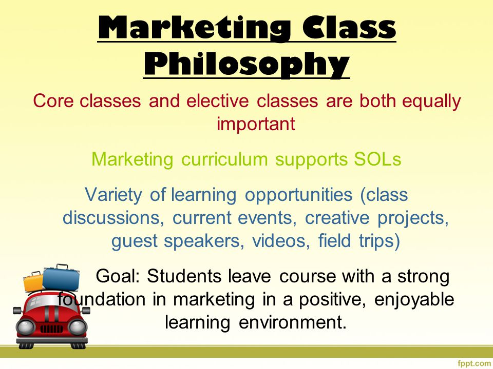 Marketing Class Philosophy Core classes and elective classes are both equally important Marketing curriculum supports SOLs Variety of learning opportunities (class discussions, current events, creative projects, guest speakers, videos, field trips) Goal: Students leave course with a strong foundation in marketing in a positive, enjoyable learning environment.