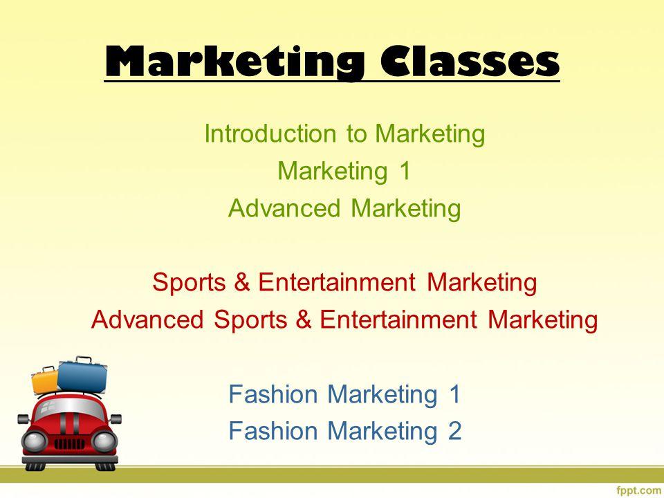 Marketing Classes Introduction to Marketing Marketing 1 Advanced Marketing Sports & Entertainment Marketing Advanced Sports & Entertainment Marketing Fashion Marketing 1 Fashion Marketing 2