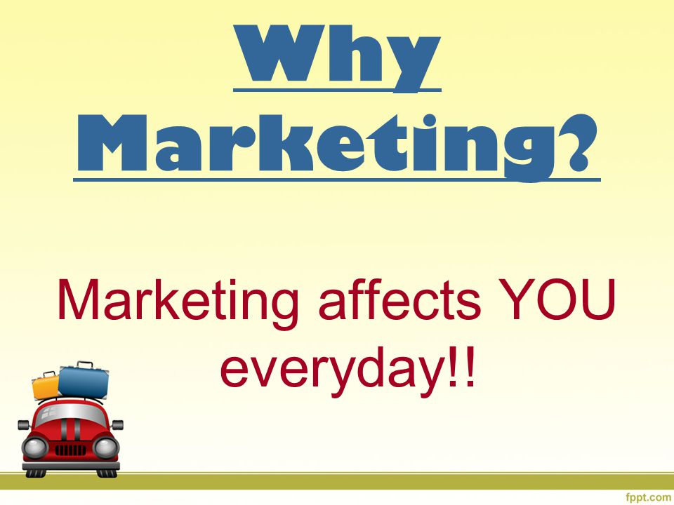 Why Marketing? Marketing affects YOU everyday!!