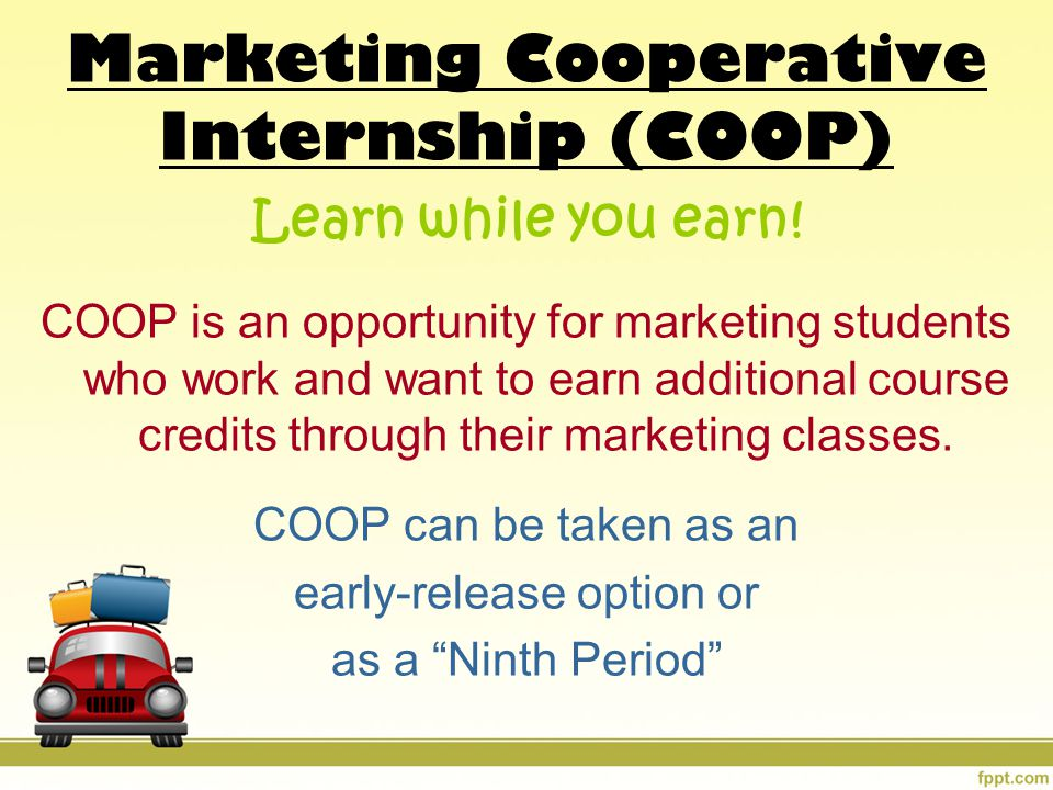 Marketing Cooperative Internship (COOP) Learn while you earn! COOP is an opportunity for marketing students who work and want to earn additional cours