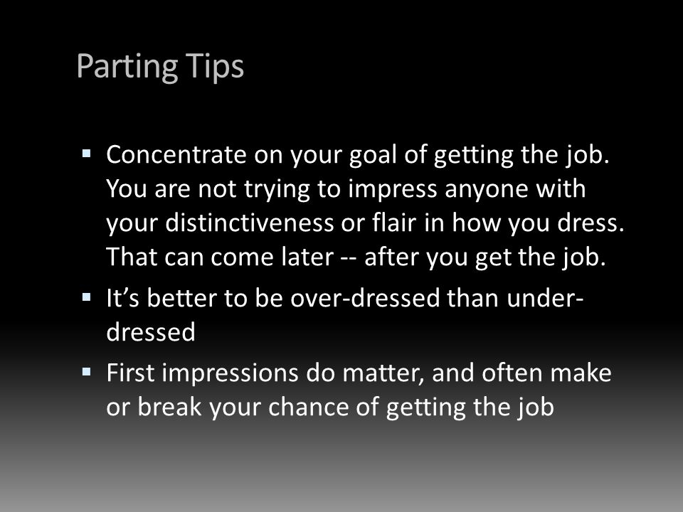 Parting Tips Concentrate on your goal of getting the job. You are not trying to impress anyone with your distinctiveness or flair in how you dress. Th
