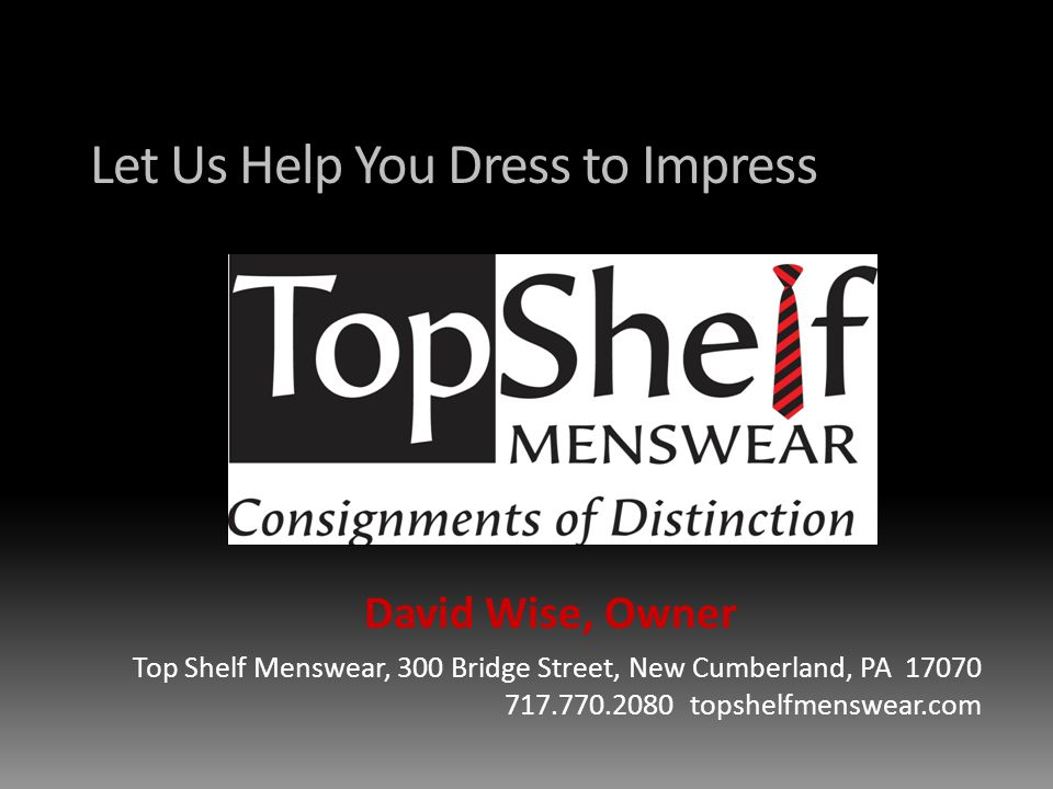 Let Us Help You Dress to Impress David Wise, Owner Top Shelf Menswear, 300 Bridge Street, New Cumberland, PA 17070 717.770.2080 topshelfmenswear.com