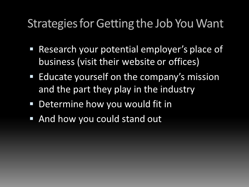 Strategies for Getting the Job You Want Research your potential employers place of business (visit their website or offices) Educate yourself on the companys mission and the part they play in the industry Determine how you would fit in And how you could stand out