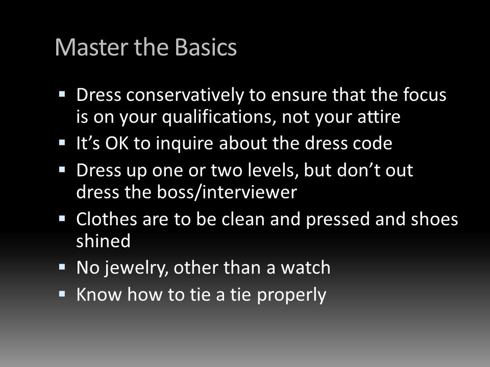 Master the Basics Dress conservatively to ensure that the focus is on your qualifications, not your attire Its OK to inquire about the dress code Dres
