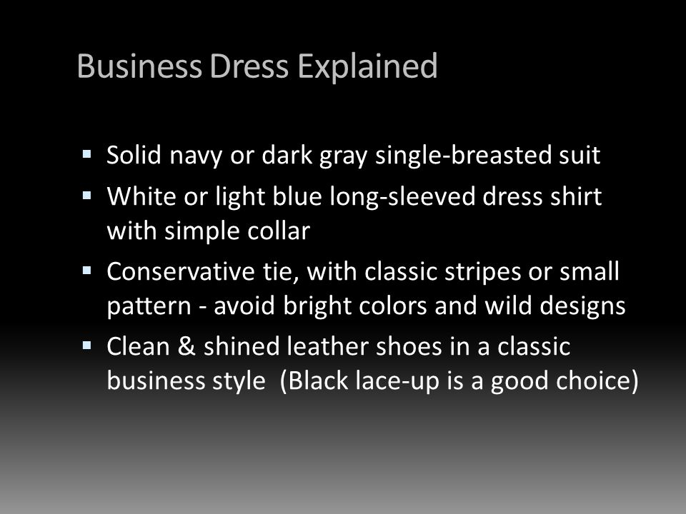 Business Dress Explained Solid navy or dark gray single-breasted suit White or light blue long-sleeved dress shirt with simple collar Conservative tie, with classic stripes or small pattern - avoid bright colors and wild designs Clean & shined leather shoes in a classic business style (Black lace-up is a good choice)