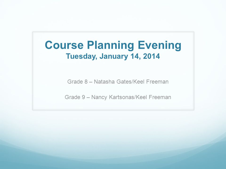 Course Planning Evening Tuesday, January 14, 2014 Grade 8 – Natasha Gates/Keel Freeman Grade 9 – Nancy Kartsonas/Keel Freeman