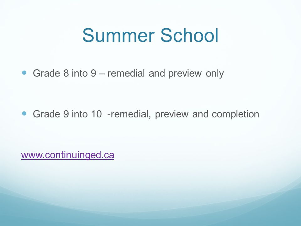 Summer School Grade 8 into 9 – remedial and preview only Grade 9 into 10 -remedial, preview and completion www.continuinged.ca