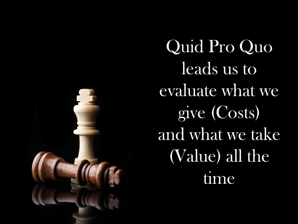 Quid Pro Quo leads us to evaluate what we give (Costs) and what we take (Value) all the time