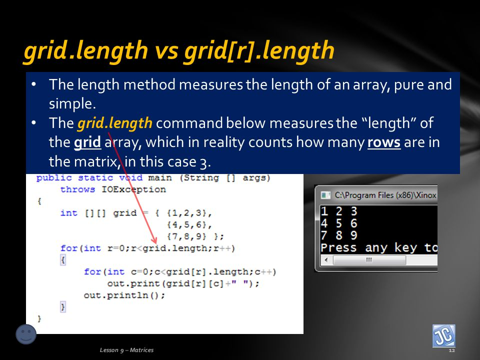 grid.length vs grid[r].length Lesson 9 – Matrices12 The length method measures the length of an array, pure and simple.
