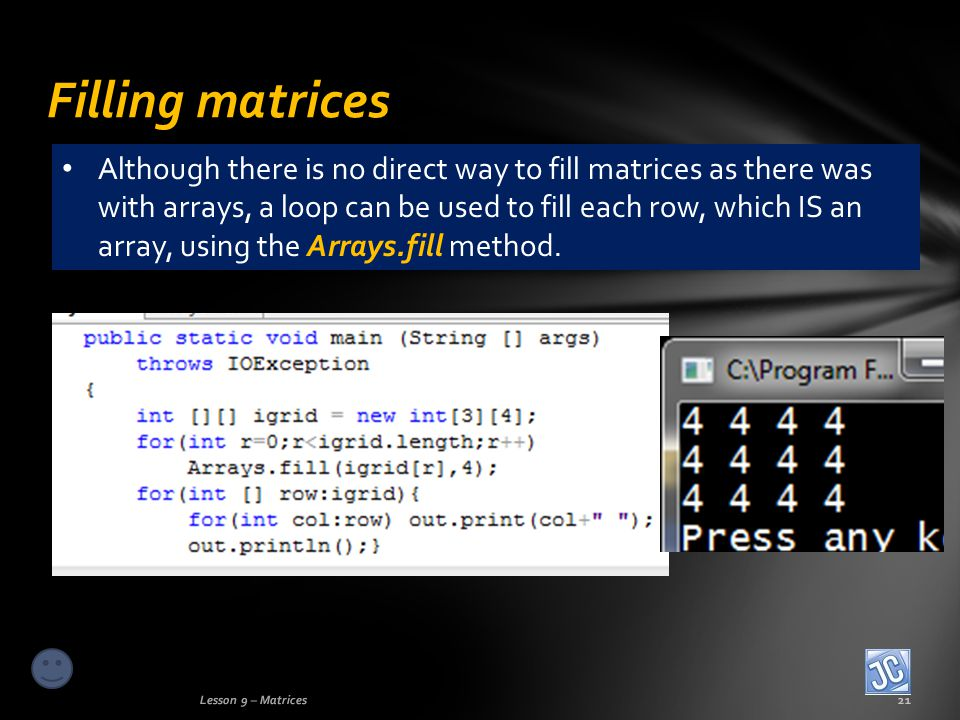 Filling matrices Lesson 9 – Matrices21 Although there is no direct way to fill matrices as there was with arrays, a loop can be used to fill each row, which IS an array, using the Arrays.fill method.