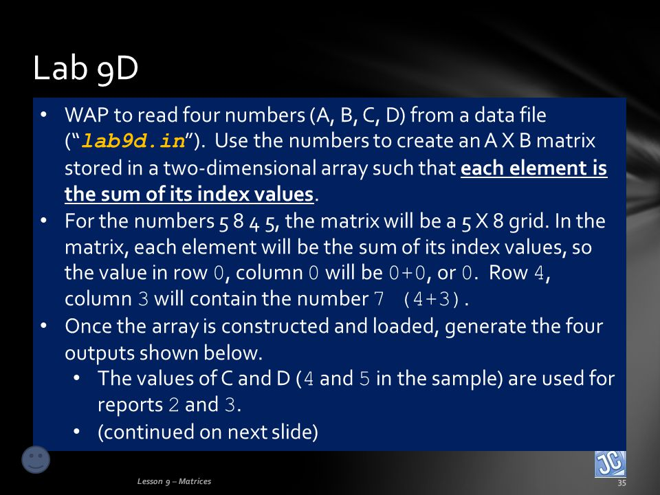 Lab 9D Lesson 9 – Matrices35 WAP to read four numbers (A, B, C, D) from a data file ( lab9d.in ).