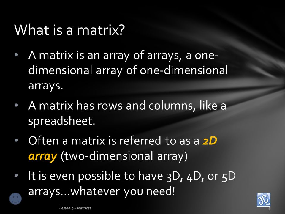 A matrix is an array of arrays, a one- dimensional array of one-dimensional arrays.