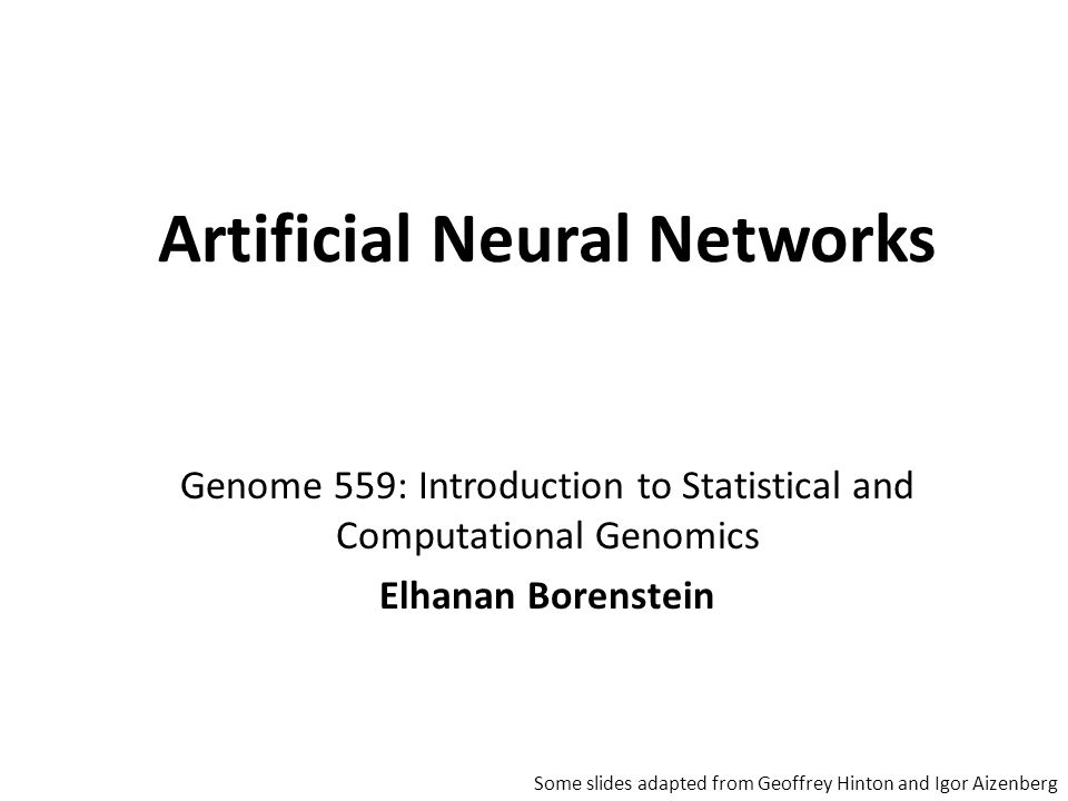 Genome 559: Introduction to Statistical and Computational Genomics Elhanan Borenstein Artificial Neural Networks Some slides adapted from Geoffrey Hin