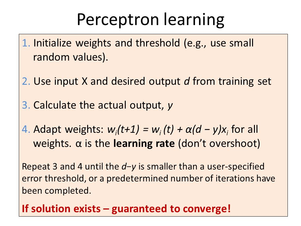 Perceptron learning 1. Initialize weights and threshold (e.g., use small random values). 2. Use input X and desired output d from training set 3. Calc