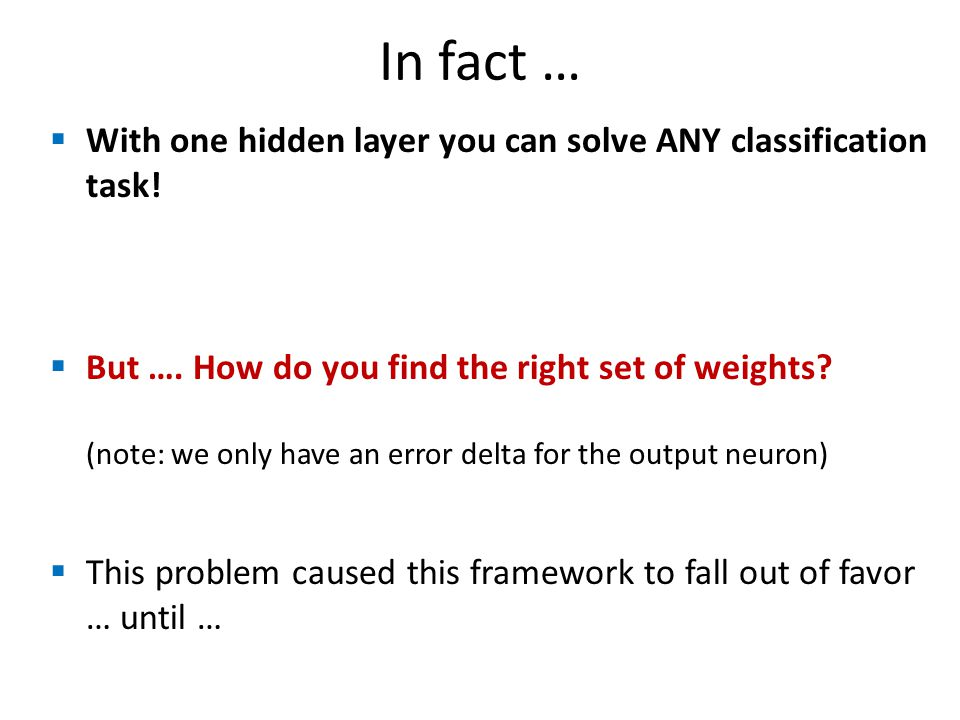 In fact … With one hidden layer you can solve ANY classification task! But …. How do you find the right set of weights? (note: we only have an error d