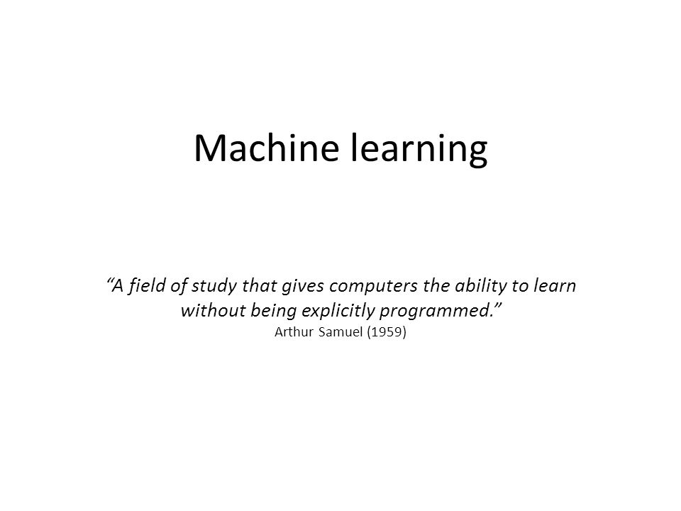 Machine learning A field of study that gives computers the ability to learn without being explicitly programmed. Arthur Samuel (1959)